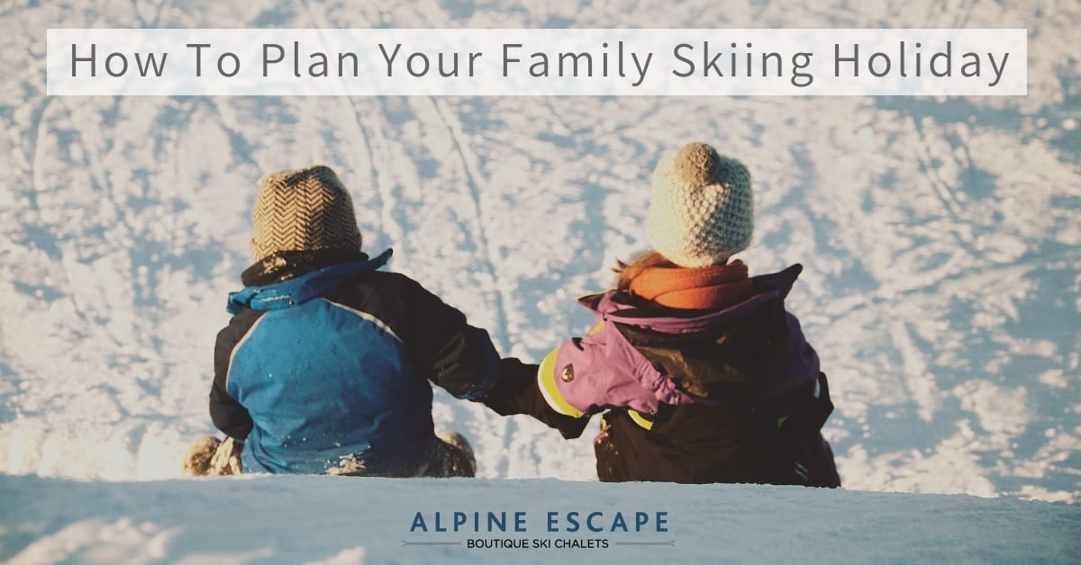 How To Plan Your Family Skiing Holiday with Alpine Escape